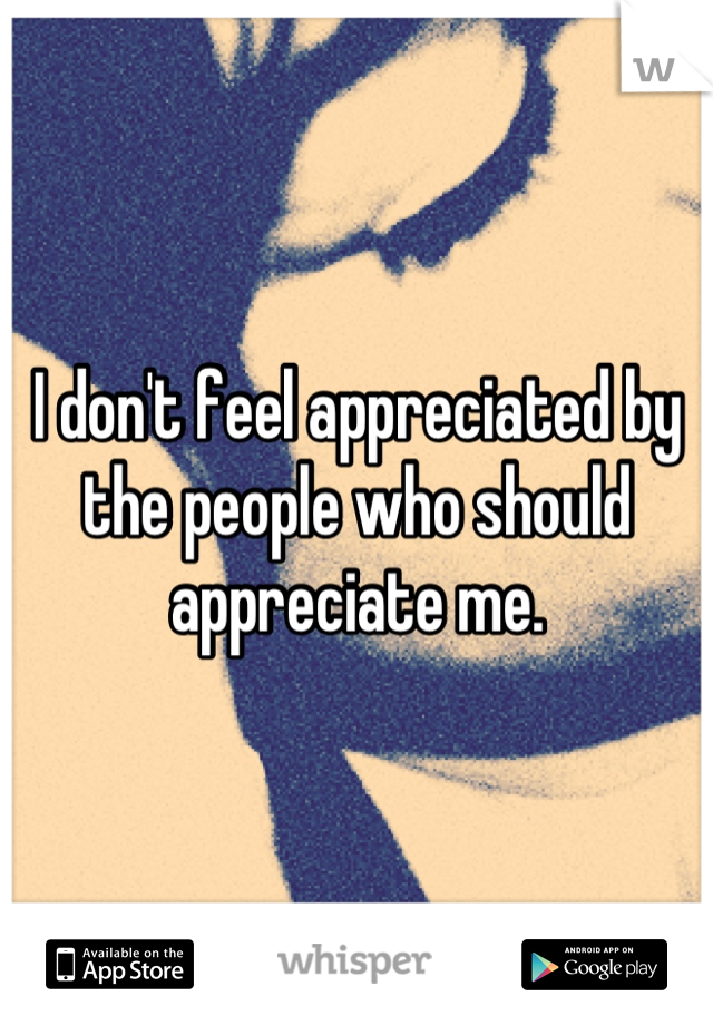 I don't feel appreciated by the people who should appreciate me.