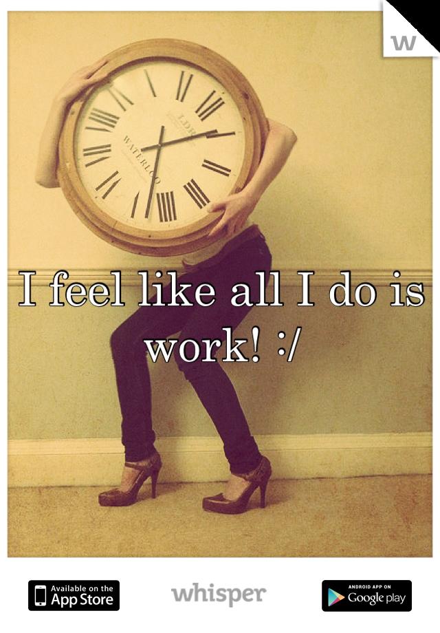 I feel like all I do is work! :/