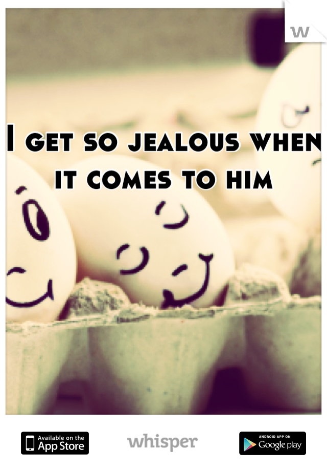 I get so jealous when it comes to him