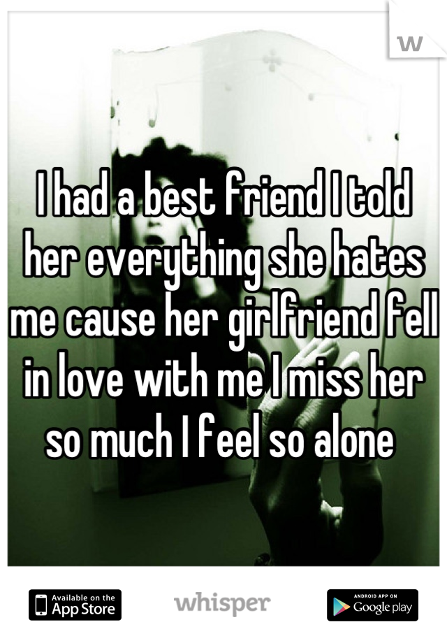 I had a best friend I told her everything she hates me cause her girlfriend fell in love with me I miss her so much I feel so alone