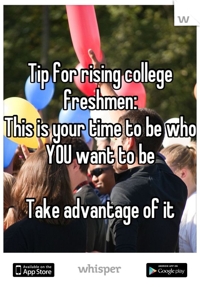 Tip for rising college freshmen: This is your time to be who YOU want to be  Take advantage of it