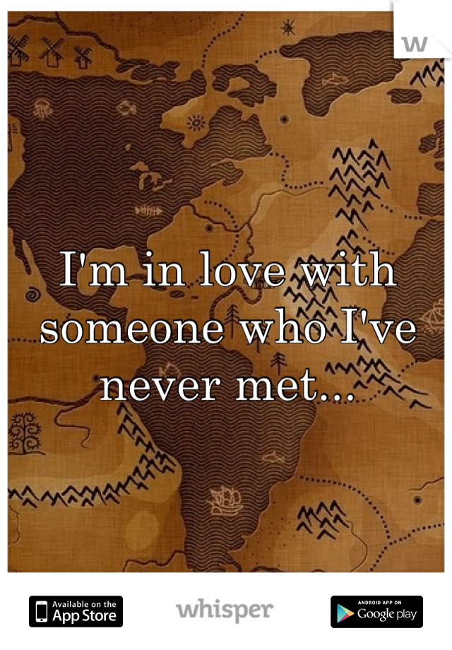 I'm in love with someone who I've never met...