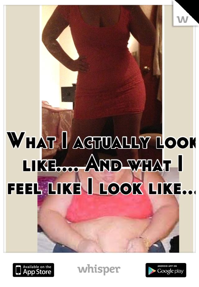 What I actually look like.... And what I feel like I look like...