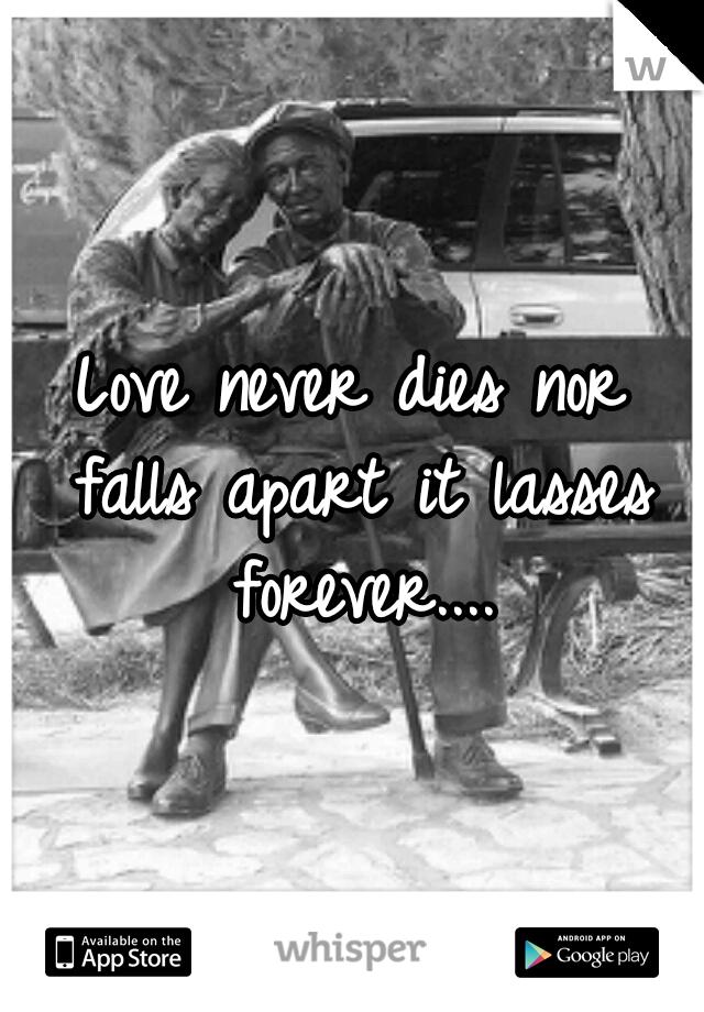 Love never dies nor falls apart it lasses forever....