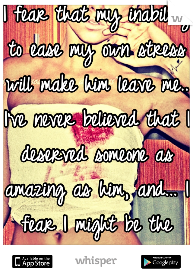 I fear that my inability to ease my own stress will make him leave me.. I've never believed that I deserved someone as amazing as him, and... I fear I might be the reason he leaves..
