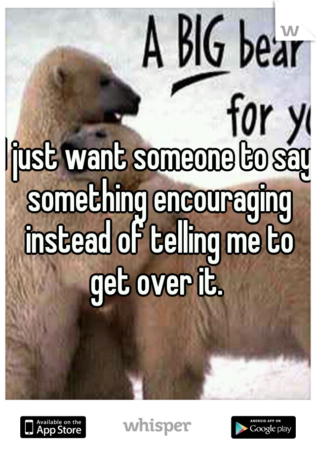 I just want someone to say something encouraging instead of telling me to get over it.