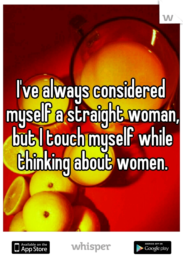 I've always considered myself a straight woman, but I touch myself while thinking about women.