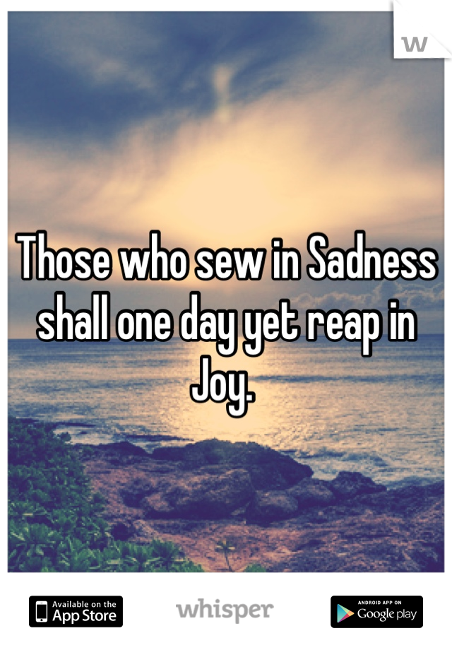 Those who sew in Sadness shall one day yet reap in Joy.