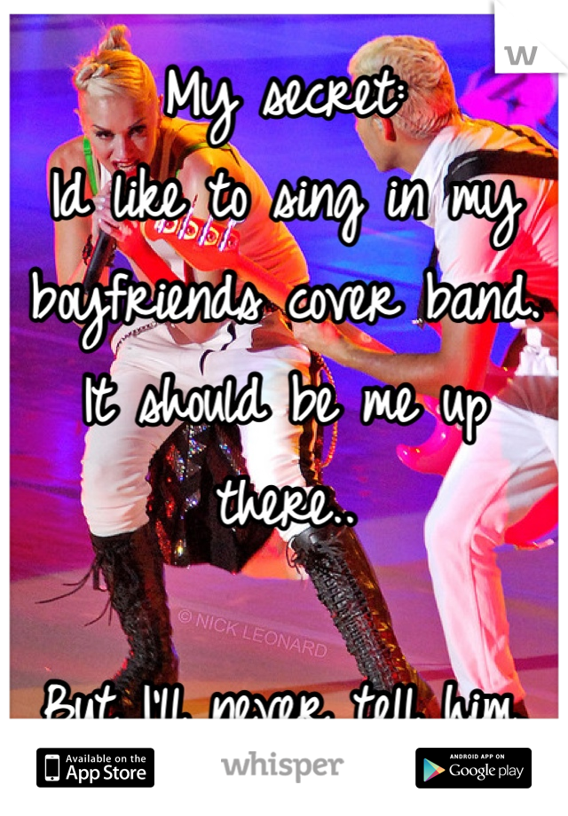 My secret: Id like to sing in my boyfriends cover band. It should be me up there..  But I'll never tell him.