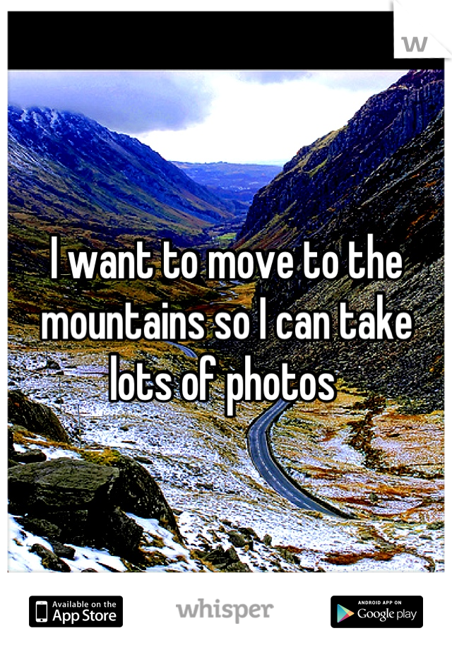I want to move to the mountains so I can take lots of photos