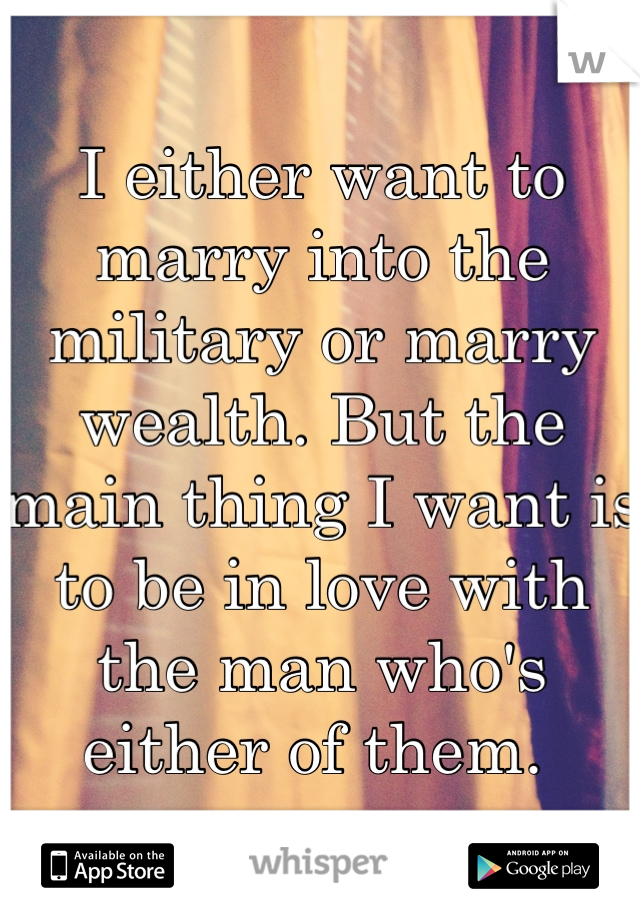 I either want to marry into the military or marry wealth. But the main thing I want is to be in love with the man who's either of them.