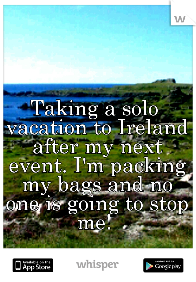 Taking a solo vacation to Ireland after my next event. I'm packing my bags and no one is going to stop me!