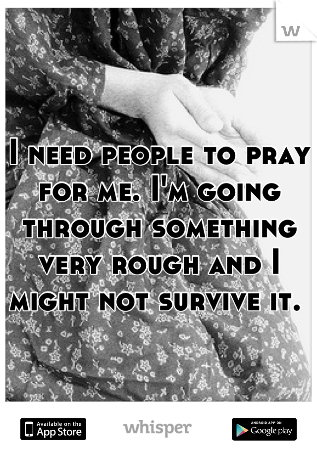 I need people to pray for me. I'm going through something very rough and I might not survive it.