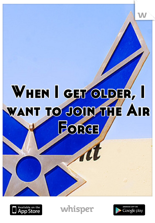 When I get older, I want to join the Air Force