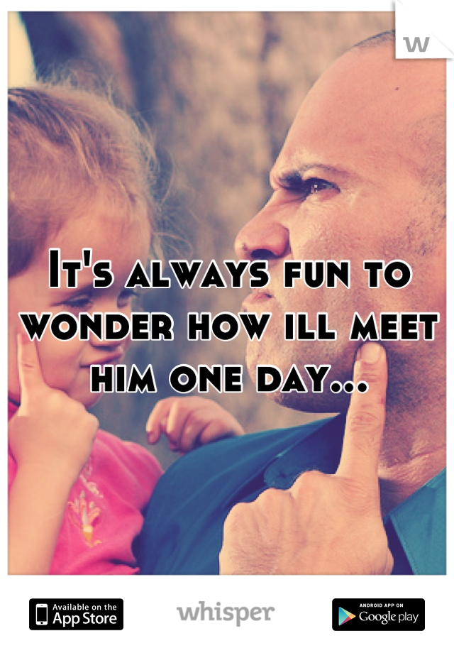 It's always fun to wonder how ill meet him one day...