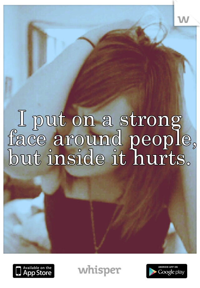 I put on a strong face around people, but inside it hurts.