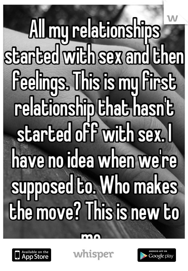 All my relationships started with sex and then feelings. This is my first relationship that hasn't started off with sex. I have no idea when we're supposed to. Who makes the move? This is new to me.