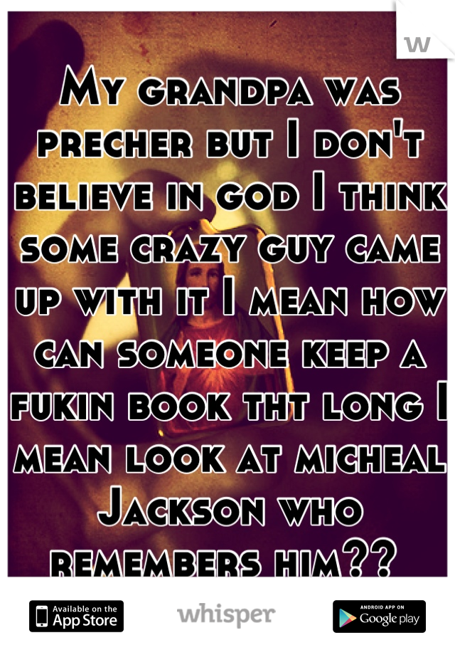 My grandpa was precher but I don't believe in god I think some crazy guy came up with it I mean how can someone keep a fukin book tht long I mean look at micheal Jackson who remembers him??