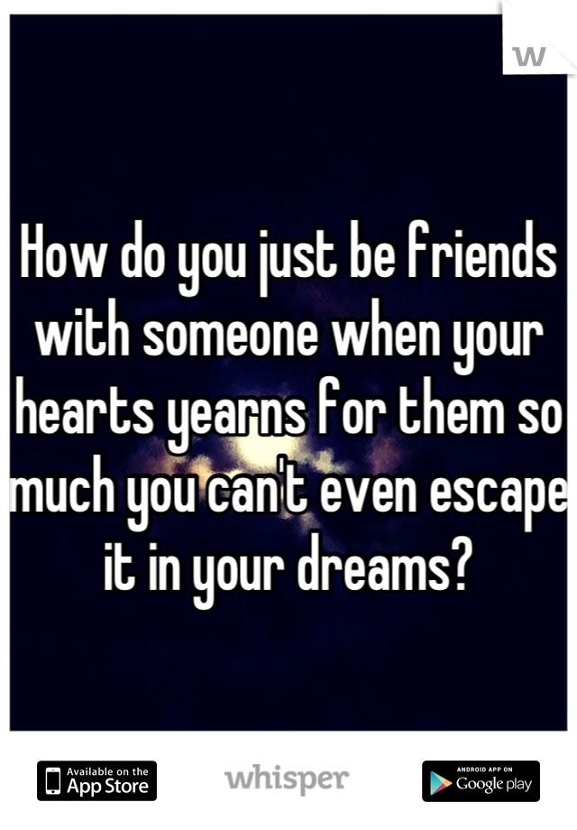 How do you just be friends with someone when your hearts yearns for them so much you can't even escape it in your dreams?
