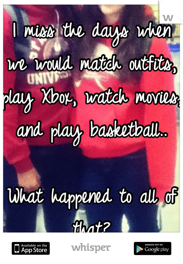 I miss the days when we would match outfits, play Xbox, watch movies, and play basketball..  What happened to all of that?