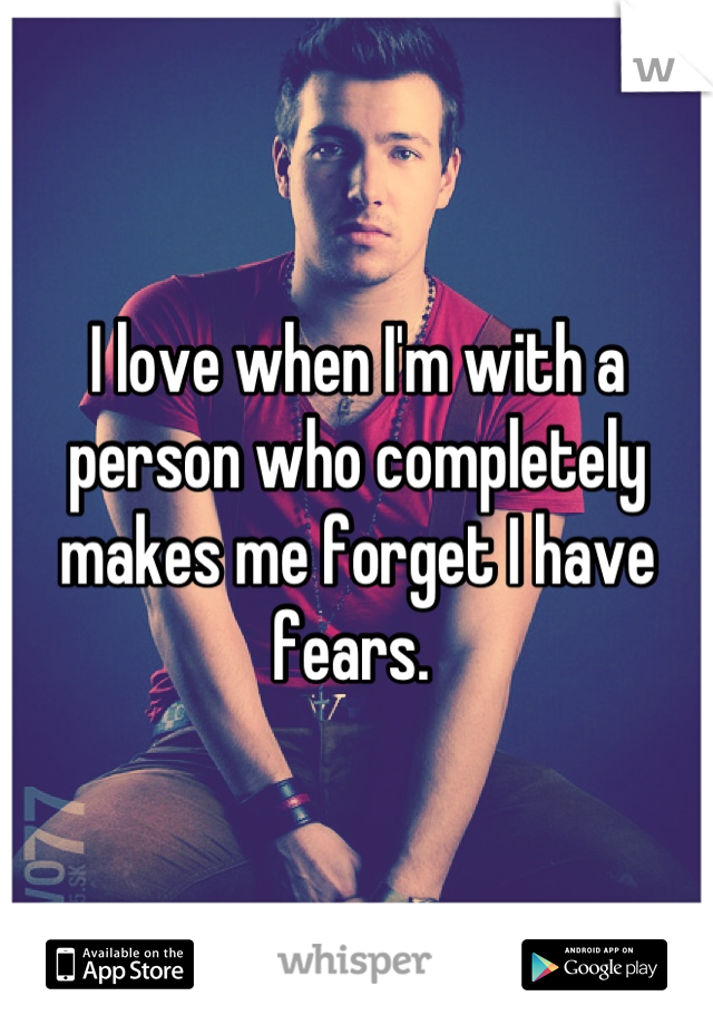 I love when I'm with a person who completely makes me forget I have fears.