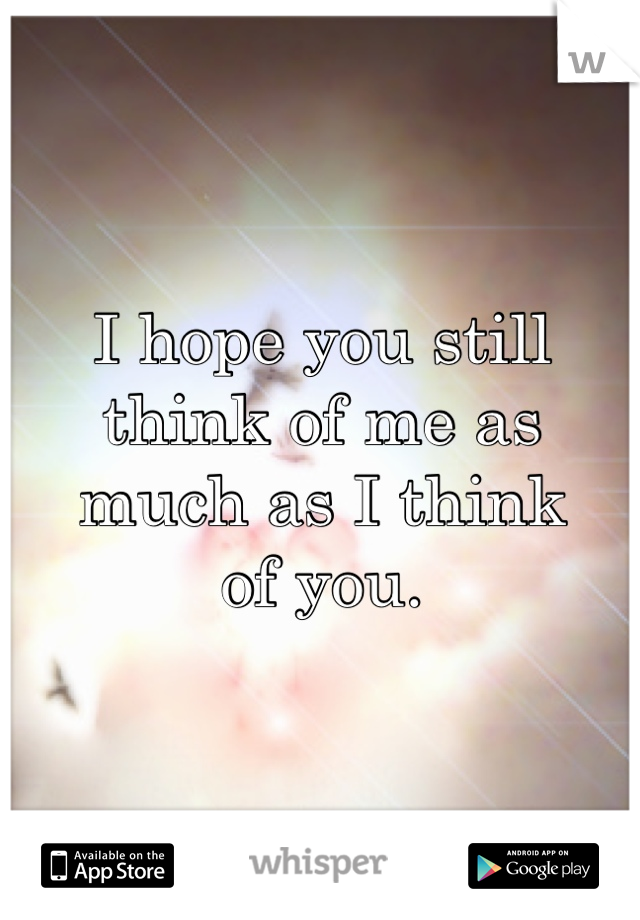 I hope you still think of me as much as I think of you.