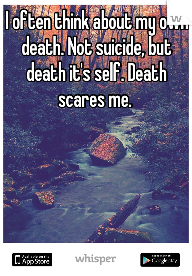 I often think about my own death. Not suicide, but death it's self. Death scares me.