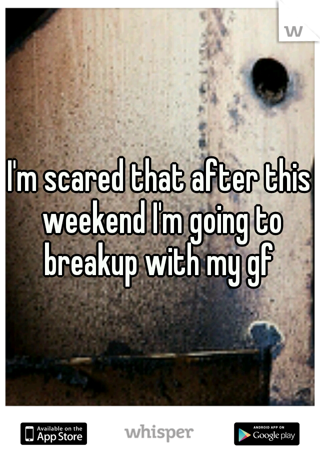 I'm scared that after this weekend I'm going to breakup with my gf