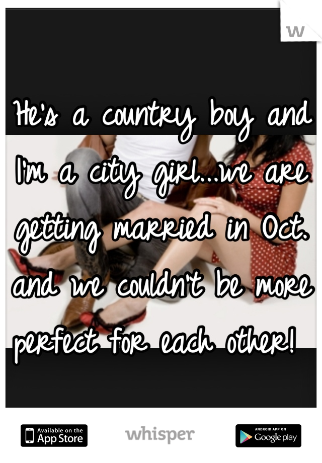 He's a country boy and I'm a city girl...we are getting married in Oct. and we couldn't be more perfect for each other!