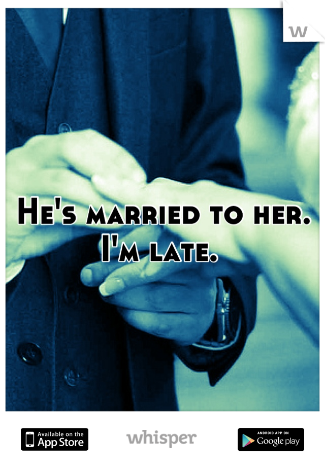 He's married to her. I'm late.