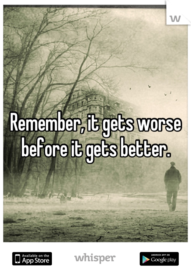 Remember, it gets worse before it gets better.