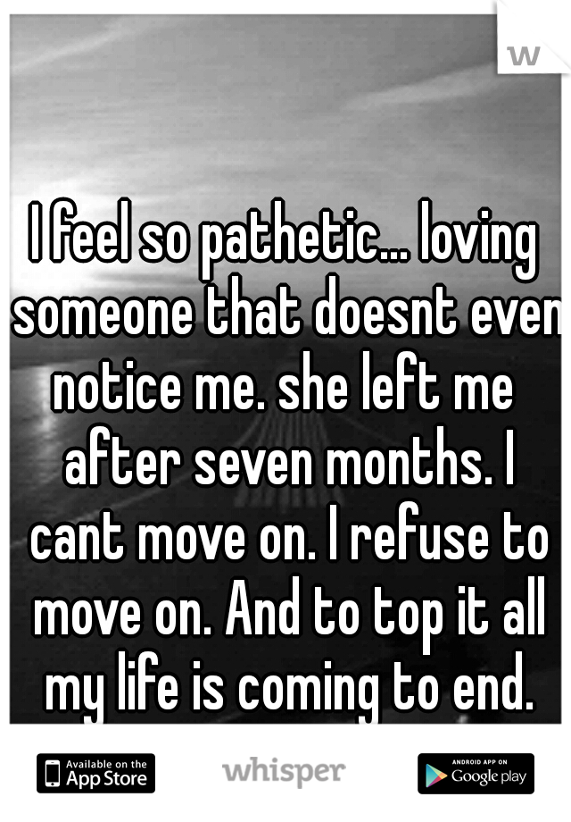 I feel so pathetic... loving someone that doesnt even notice me. she left me  after seven months. I cant move on. I refuse to move on. And to top it all my life is coming to end.