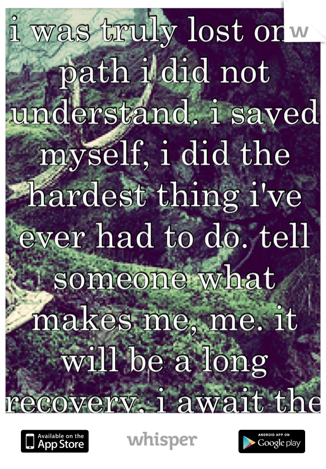 i was truly lost on a path i did not understand. i saved myself, i did the hardest thing i've ever had to do. tell someone what makes me, me. it will be a long recovery, i await the reward i reap.