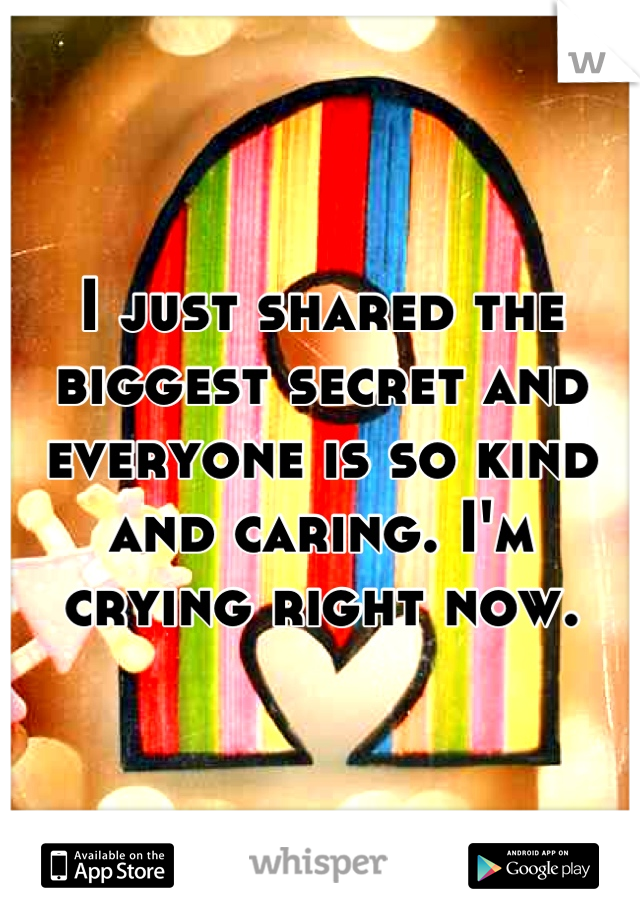 I just shared the biggest secret and everyone is so kind and caring. I'm crying right now.