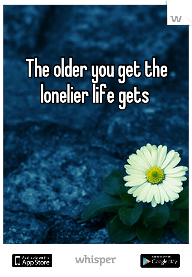 The older you get the lonelier life gets