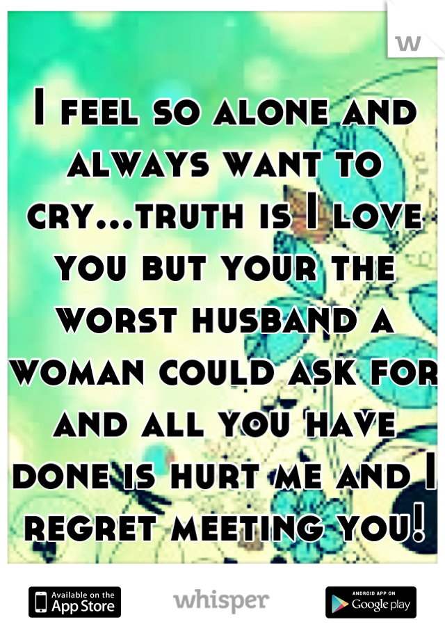 I feel so alone and always want to cry...truth is I love you but your the worst husband a woman could ask for and all you have done is hurt me and I regret meeting you!