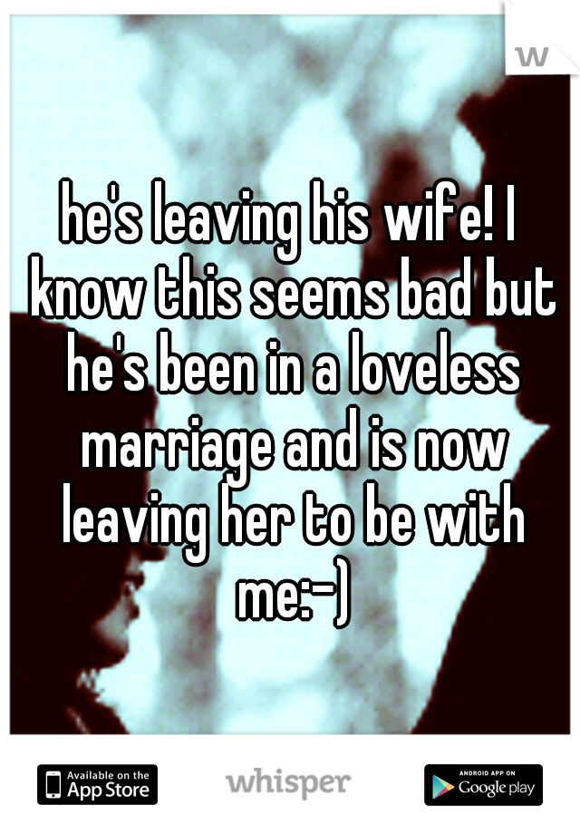 he's leaving his wife! I know this seems bad but he's been in a loveless marriage and is now leaving her to be with me:-)