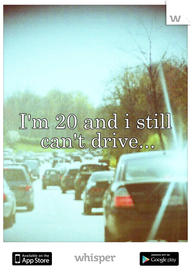 I'm 20 and i still can't drive...