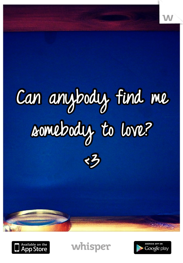 Can anybody find me somebody to love? <3