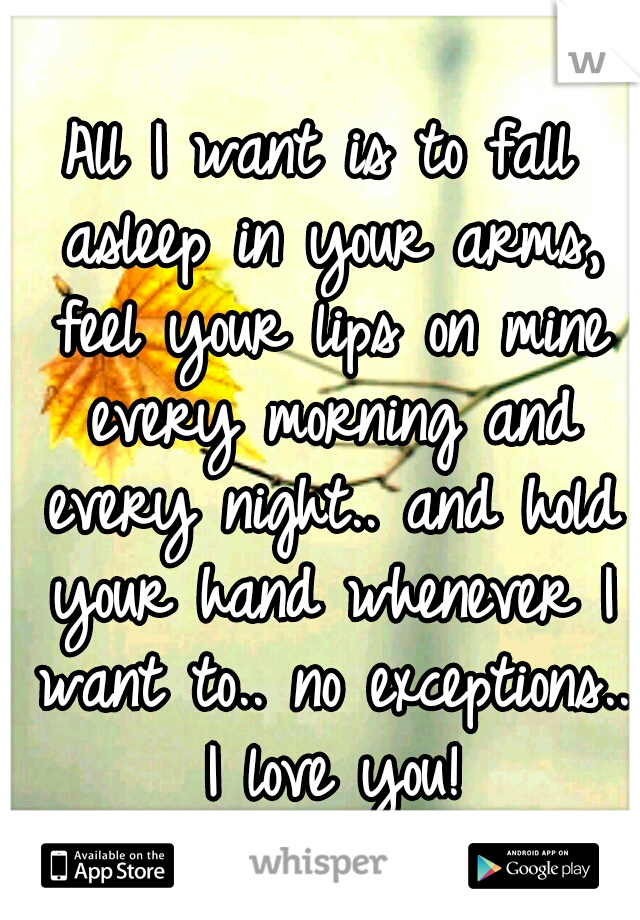 All I want is to fall asleep in your arms, feel your lips on mine every morning and every night.. and hold your hand whenever I want to.. no exceptions.. I love you!