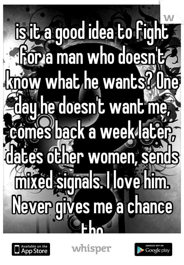 is it a good idea to fight for a man who doesn't know what he wants? One day he doesn't want me, comes back a week later, dates other women, sends mixed signals. I love him. Never gives me a chance tho