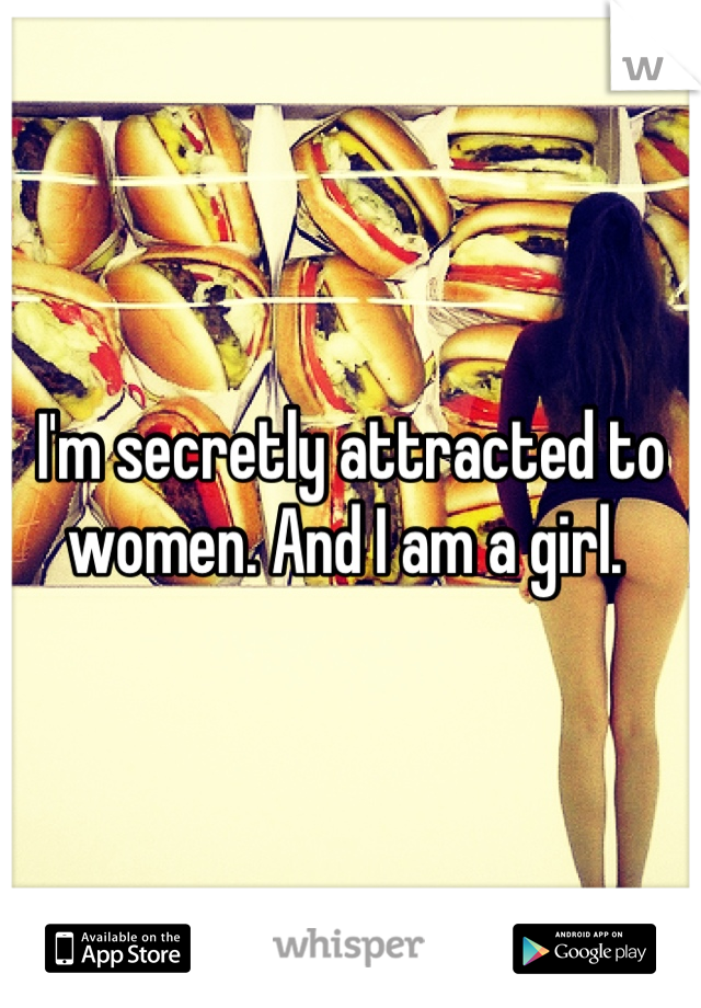 I'm secretly attracted to women. And I am a girl.