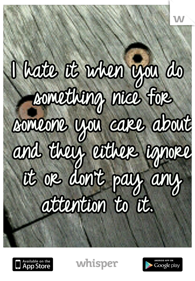 I hate it when you do something nice for someone you care about and they either ignore it or don't pay any attention to it.