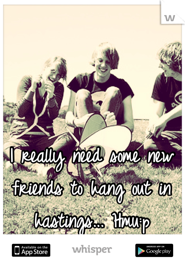 I really need some new friends to hang out in hastings... Hmu:p