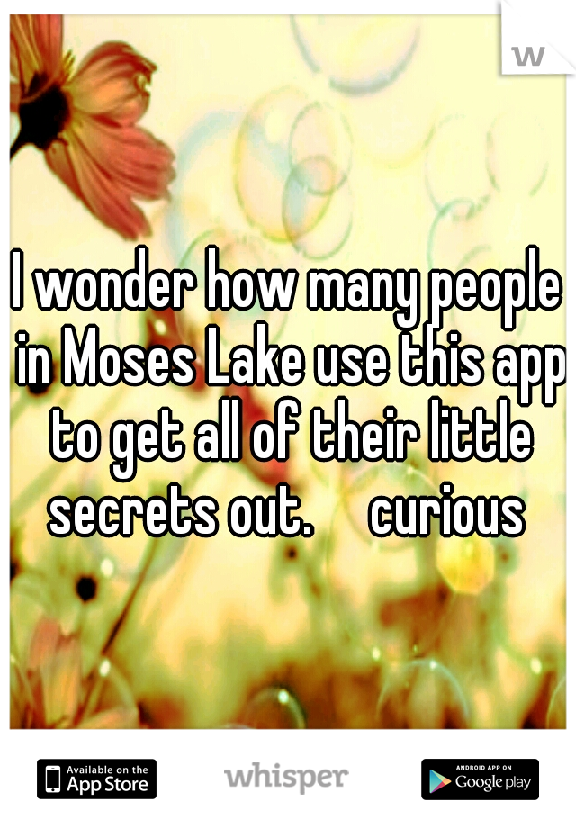 I wonder how many people in Moses Lake use this app to get all of their little secrets out.  curious