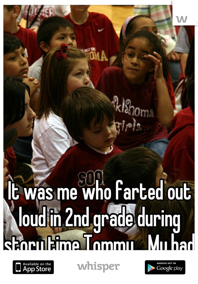 It was me who farted out loud in 2nd grade during story time Tommy... My bad