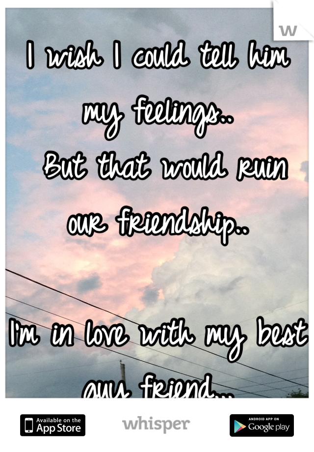 I wish I could tell him my feelings..  But that would ruin our friendship..   I'm in love with my best guy friend...