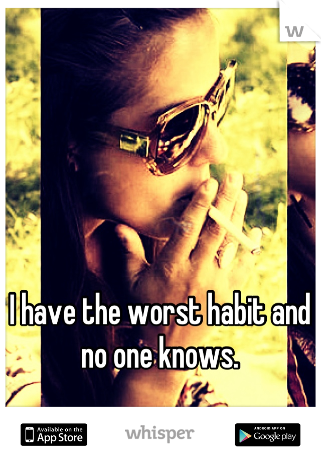 I have the worst habit and no one knows.