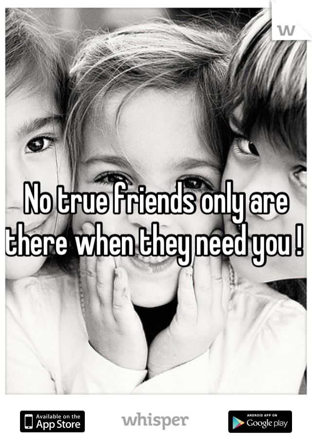 No true friends only are there when they need you !