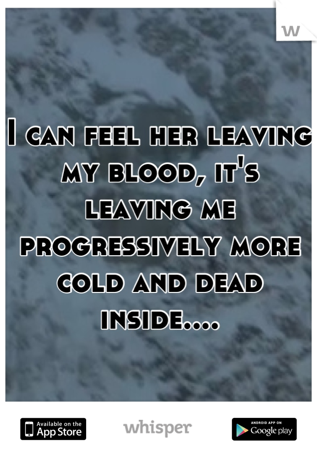 I can feel her leaving my blood, it's leaving me progressively more cold and dead inside....